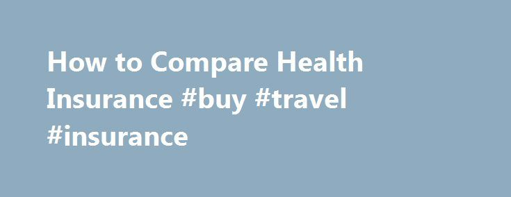 How to Compare Health Insurance #buy #travel #insurance http://insurance.nef2.com/how-to-compare-health-insurance-buy-travel-insurance/  #compare health insurance # Other People Are Reading Comparison Resources If you are buying a plan through your job, your employer can provide you with a summary plan description. Health insurance companies often provide online resources for comparing the plans... Read more