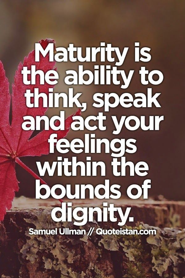 Maturity is the ability to think, speak & act your feelings within the bounds of dignity.