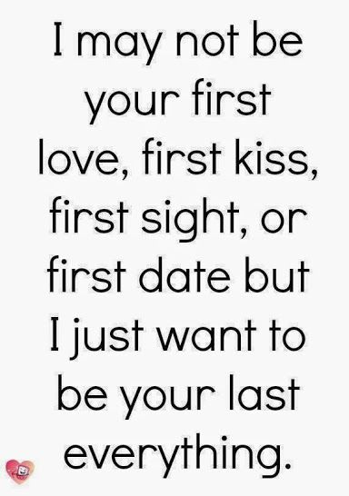 I may not be your first love, first kiss, first sight, or first date but I want to be your last everything