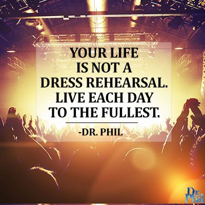 Your life is not a dress rehearsal. Live each day to the