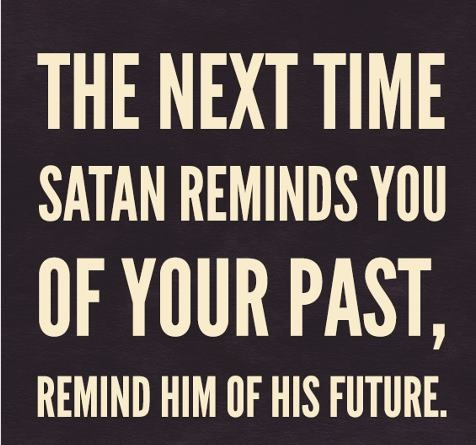 when Satan reminds you of your past...remind him of his future