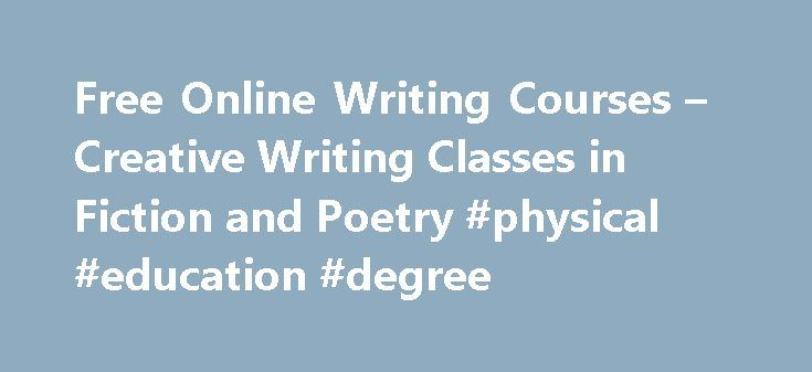 Free Online Writing Courses – Creative Writing Classes in Fiction and Poetry #physical #education #degree http://degree.remmont.com/free-online-writing-courses-creative-writing-classes-in-fiction-and-poetry-physical-education-degree/  #online creative writing degree # Creative Writing Classes and Free Online Writing Courses Below are the creative writing classes and free online writing courses that we are currently offering. Free Writing Courses *FREE!* Endless Story Ideas Course…