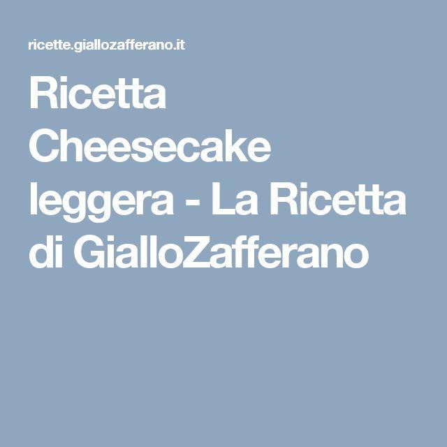 Ricetta Cheesecake leggera - La Ricetta di GialloZafferano