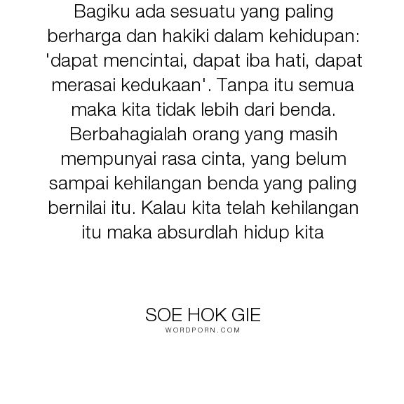 """Soe Hok Gie - """"Bagiku ada sesuatu yang paling berharga dan hakiki dalam kehidupan: 'dapat mencintai,..."""". inspirational-quotes"""