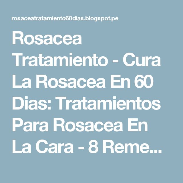 Rosacea Tratamiento - Cura La Rosacea En 60 Dias: Tratamientos Para Rosacea En La Cara - 8 Remedios Que Debes Usar