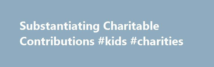 Substantiating Charitable Contributions #kids #charities http://donate.nef2.com/substantiating-charitable-contributions-kids-charities/  #donations as gifts # Like – Click this link to Add this page to your bookmarks Share – Click this link to Share this page through email or social media Print – Click this link to Print this page Substantiating Charitable Contributions Many charitable organizations described in section 501(c)(3), other than testing for public safety organizations, are…