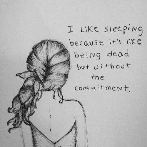 Ich mag schlafen, weil es ist wie tot zu sein, aber ohne das Engagement.  --  I like sleeping because it's like being dead but without the commitment .