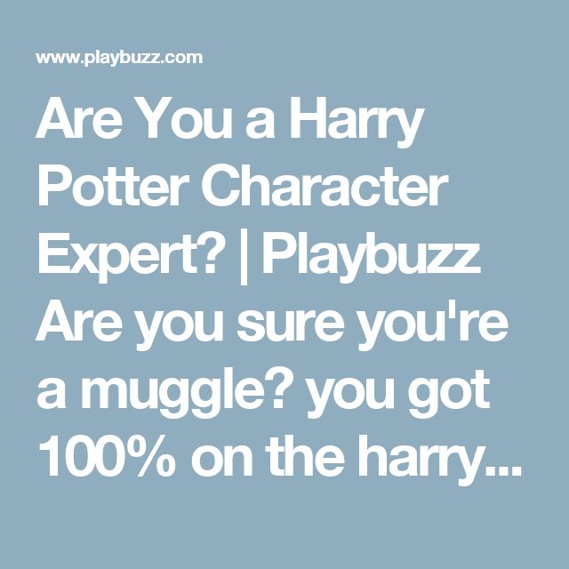 Are You a Harry Potter Character Expert? | Playbuzz  Are you sure you're a muggle? you got 100% on the harry potter character quiz