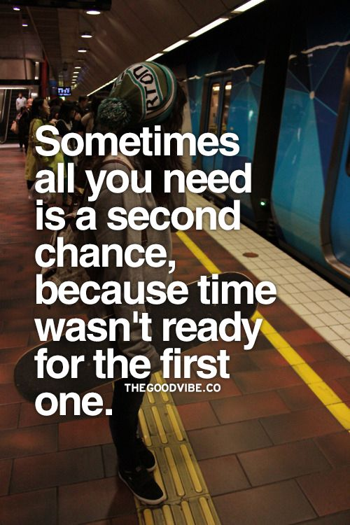 Sometimes all you need is a second chance, because time wasn't ready for the first one this is honestly what I need sometimes but other people dont seem to understand
