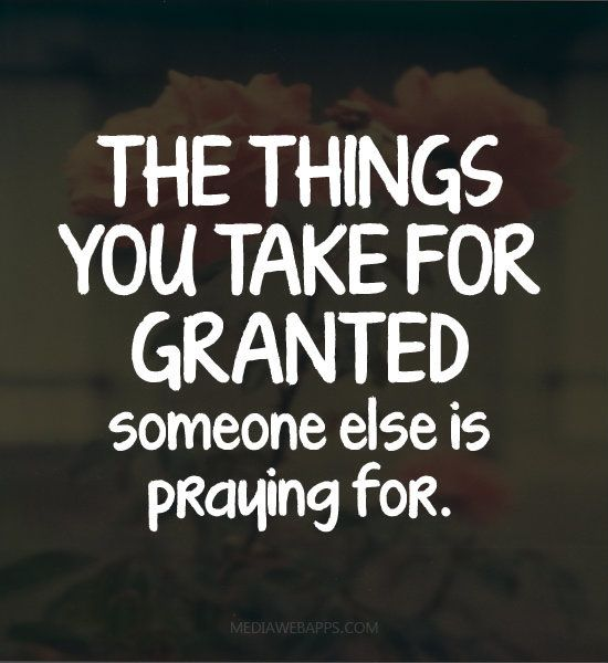 The things you take for granted someone else is praying for.~unknown Source: http://www.MediaWebApps.com: