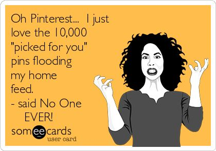"""#Pinterest Oh Pinterest... I just love the 10,000 """"picked for you"""" pins flooding my home feed. - said No One EVER!"""