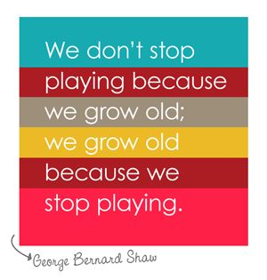 We don't stop playing because we grow old; we grow old because we stop playing. {George Bernard Shaw}