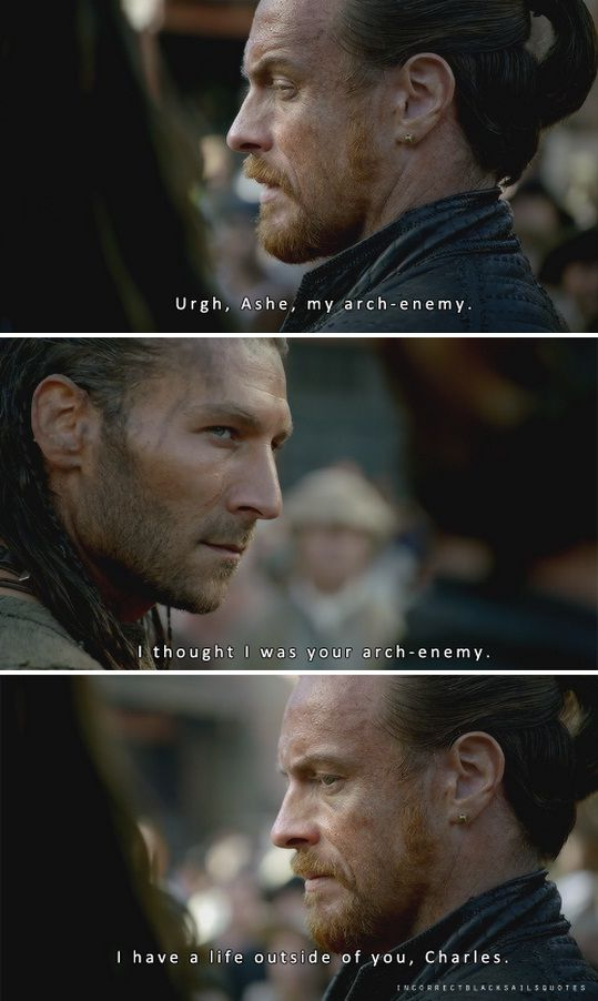Captain Flint: Urgh, Ashe, my arch-enemy. Charles Vane: I thought I was your arch-enemy. Captain Flint: I have a life outside of you, Charles. Incorrect #blacksails quotes