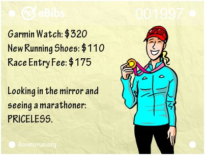 Garmin Watch: $320 New Running Shoes: $110 Race Entry Fee: $175 Looking in the mirror and seeing a marathoner: PRICELESS.