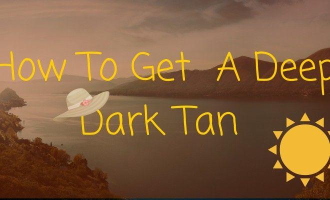 How To Get A Deep Dark Tan