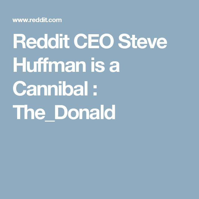 Reddit CEO Steve Huffman is a Cannibal : The_Donald