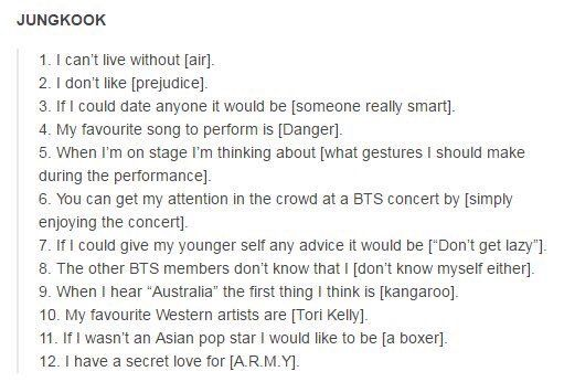 I love how all the other members say they can't live without music and the stage and army and jungkookie just says air.....I mean really AIR??? *sighs* also did I mention I'm like really smart*wink wink*