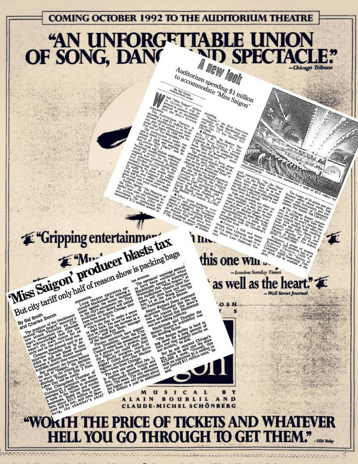 "These newspaper articles, from 1992 and 1993, show how much the megamusical ""Miss Saigon"" cost the city of Chicago.  The Auditorium Theatre spent one million dolars to enhance the theatre for the musical's national tour debut -- a musical which Included a life-size helicopter landing on stage.  The Chicago Amusement Tax Hike (rising from 4% to 6& ) the following year, cost Chicago $ 22.5 million in sale revenue when producer Cameron Mackintosh retaliated by closing the show three months…"