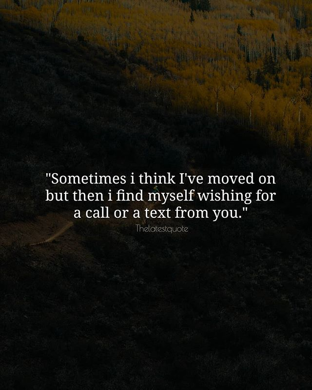 Sometimes I Think I Ve Moved On But Then I Find Myself Wishing For A Call Or A Text From You Thelat Inspirational Quotes Be Yourself Quotes Love Quotes