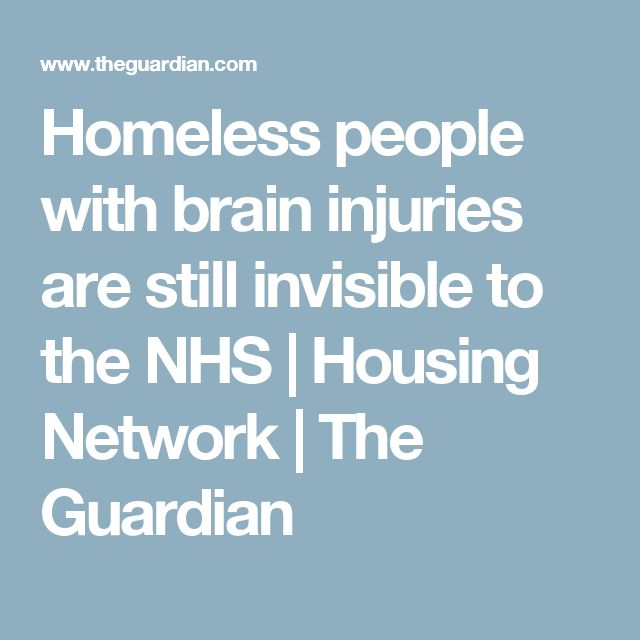 Homeless people with brain injuries are still invisible to the NHS   Housing Network   The Guardian