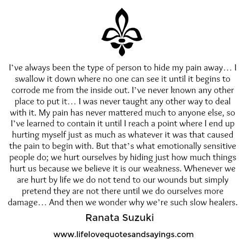 """""""I've always been the type of person to hide my pain away… I swallow it down where no one can see it until it begins to corrode me from the inside out. I've never known any other place to put it… I was never taught any other way to deal with it."""" - Ranata Suzuki * lost, love, words, quotes, story, quote, sad, breakup, broken heart, heartbroken, loss, loneliness, unrequited, grief, depression, depressed, pain, sadness, heavy heart, typography, poetry, prose, poem * pinterest.com/ranatasuzuki"""