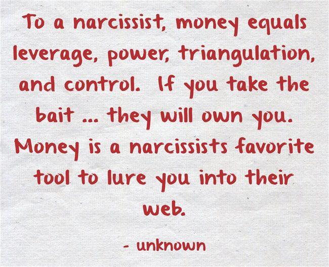 To a narcissist, money equals leverage, power, triangulation,...