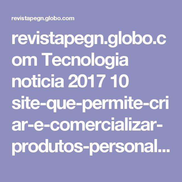 revistapegn.globo.com Tecnologia noticia 2017 10 site-que-permite-criar-e-comercializar-produtos-personalizados-fatura-mais-de-r-1-milhao-por-mes.html?utm_source=facebook&utm_medium=social&utm_campaign=post