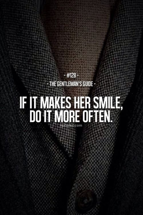 Make her smile...i do it everyday and it feels good ;)...true gentleman