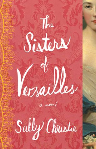 Historical Fiction 2015. Novel about the Nesle sisters and King Louis XV. The Sisters of Versailles by Sally Christie.