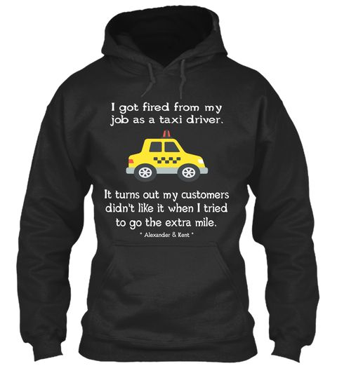 I Got Fired From My Job As A Taxi Driver. It Turns Out My Customers Didn't Like It When I Tried To Go The Extra Mile.... Jet Black Sweatshirt Front