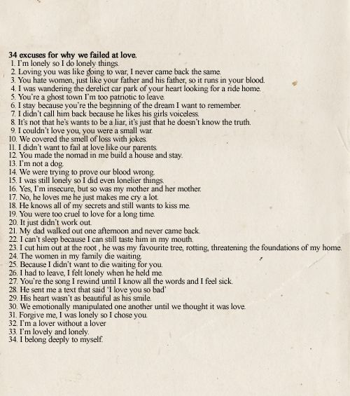 34 excuses for why we failed at love. Warsan shire.   Most real poem. Favorite. I've used every excuse