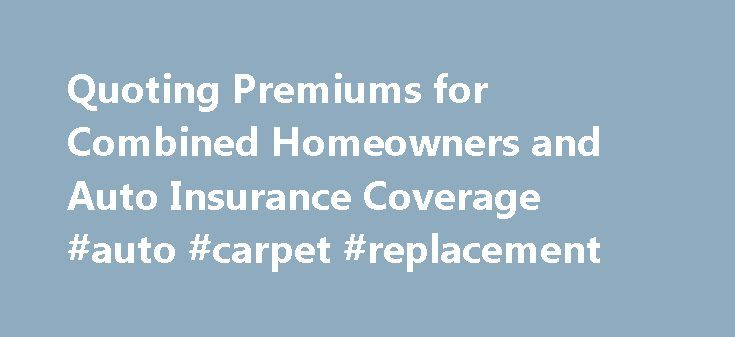 Quoting Premiums for Combined Homeowners and Auto Insurance Coverage #auto #carpet #replacement http://auto-car.nef2.com/quoting-premiums-for-combined-homeowners-and-auto-insurance-coverage-auto-carpet-replacement/  #home and auto insurance quotes # Quoting Premiums for Combined Homeowners and Auto Insurance Coverage So they say that getting your auto insurance and homeowners insurance with one policy underwriter and in the next week or I ll be figuring out whether I can find a better deal…