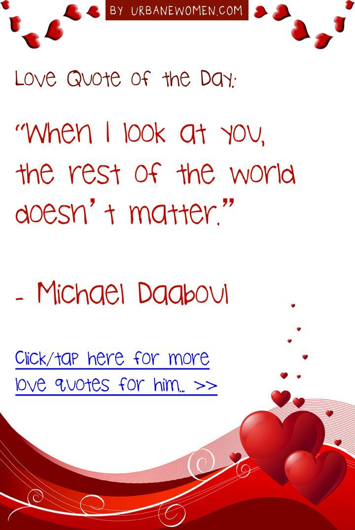 "Love quote of the day: ""When I look at you, the rest of the world doesn't matter."" - Michael Daaboul - Click for more love quotes for him: http://www.urbanewomen.com/free-love-quotes-ebook"
