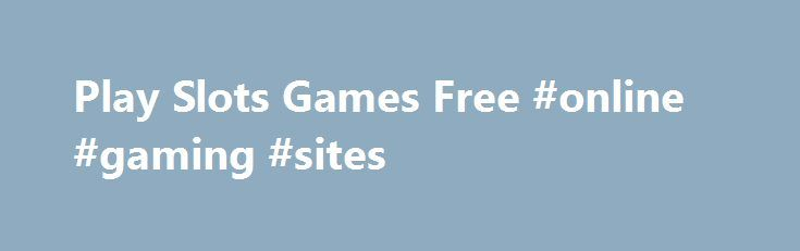 Play Slots Games Free #online #gaming #sites http://game.remmont.com/play-slots-games-free-online-gaming-sites/  Play Slots Games Free Allhas the biggest collection of free online games.Slots: Play over 20 free slots games including Mystic Millions and Jewelbox Jackpot in Vegas World, a social casino world of fantasy hotel suites, pool parties, dance. Play all of your favorite free online Slots games, including casino slots, slot games, and free casino…