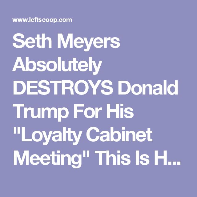 """Seth Meyers Absolutely DESTROYS Donald Trump For His """"Loyalty Cabinet Meeting"""" This Is HYSTERICAL! [WATCH HERE]"""