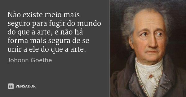Não existe meio mais seguro para fugir do mundo do que a arte, e não há forma mais segura de se unir a ele do que a arte. — Johann Goethe