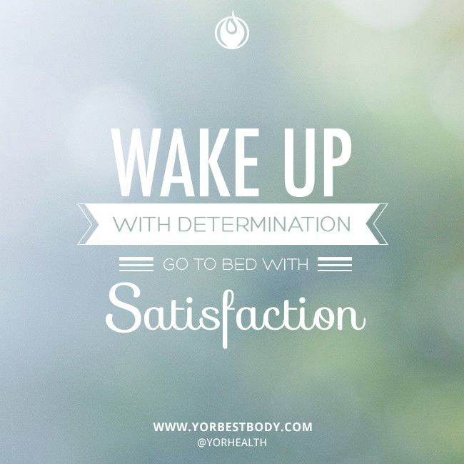wake up with determination� go to bed with satisfaction