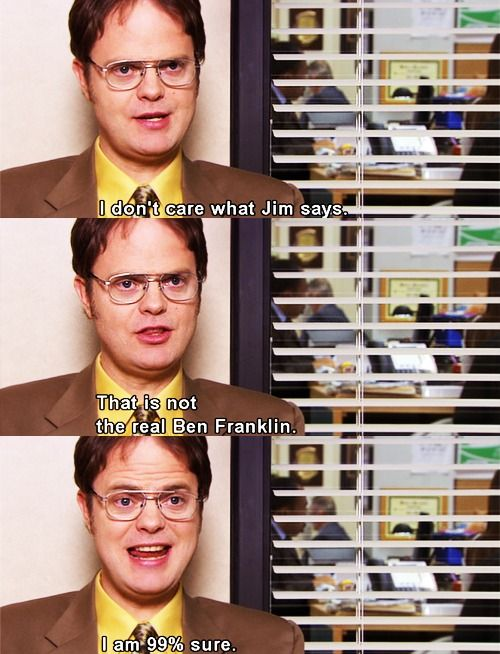 My Response to this-   Jim: Dwight you should always be 100% sure. B. Frank is dead.  Dwight: False. He wants you to think he's dead.   Jim: *smirk*