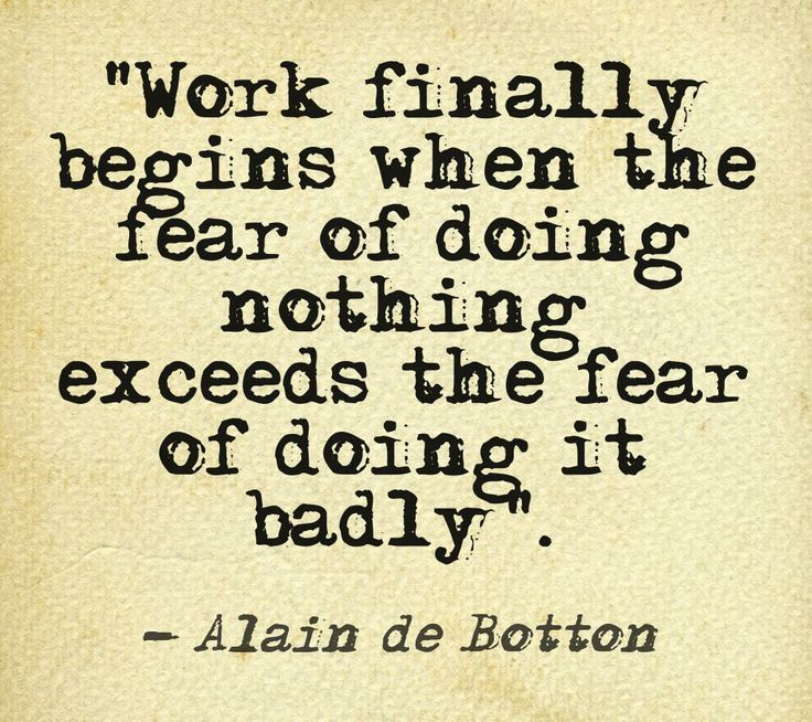 """""""Work finally begins when the fear of doing nothing exceeds the fear of doing it badly."""" - Alain de Botton"""