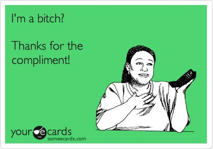 Funny Thanks Ecard: I'm a bitch? Thanks for the compliment!