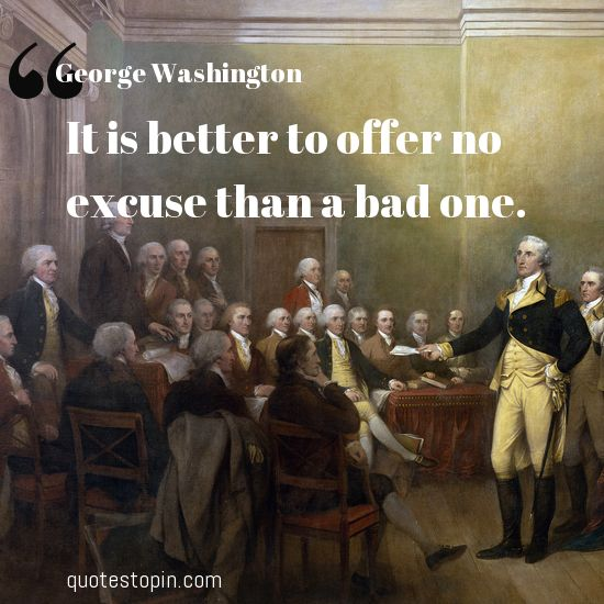 George Washington #Quotes #Quote : It is better to offer no excuse than a bad one.