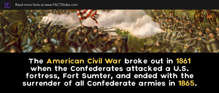 The American Civil War broke out in 1861 when the Confederates attacked a U.S. fortress, Fort Sumter, and ended with the surrender of all Confederate armies in 1865.