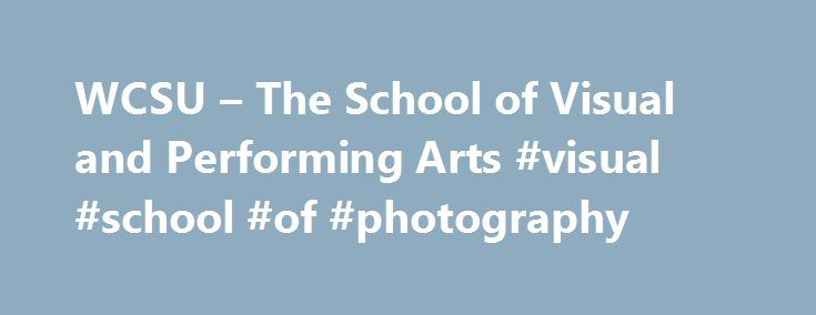 WCSU – The School of Visual and Performing Arts #visual #school #of #photography http://memphis.remmont.com/wcsu-the-school-of-visual-and-performing-arts-visual-school-of-photography/  # The School of Visual and Performing Arts Brian T. Vernon Dean, School of Visual Performing Arts Welcome to Western Connecticut State University s School of Visual and Performing Arts. I am thrilled that you have found us on the web. I invite you to peruse our website to learn about our first-rate programs…