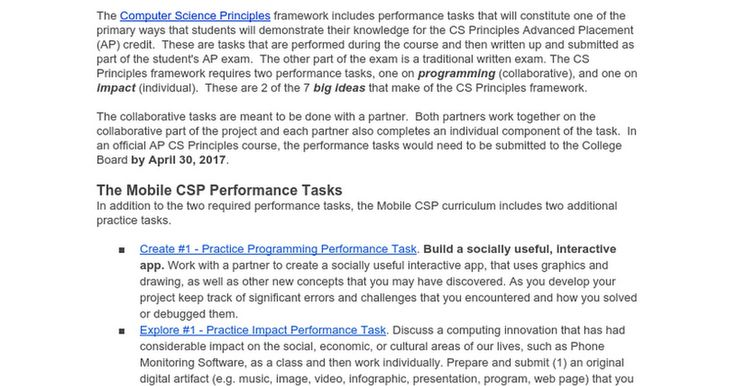 The Computer Science Principles framework includes performance tasks that will constitute one of the primary ways that students will demonstrate their knowledge for the CS Principles Advanced Placement (AP) credit.  These are tasks that are performed during the course and then written up and ...