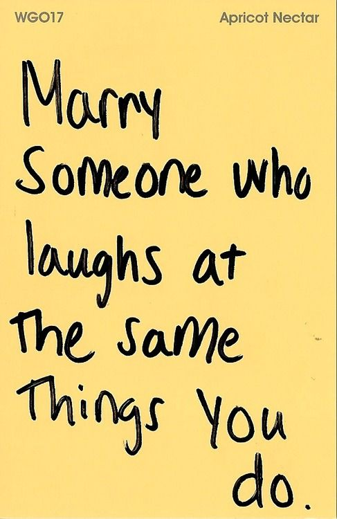 Marry someone who laughs at the same things you do..
