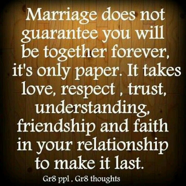 Marriage does not guarantee you will be together forever, it's only paper. It takes love, respect, trust, understanding, friendship, and faith in your relationship to make it last.