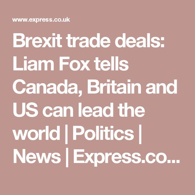 Brexit trade deals: Liam Fox tells Canada, Britain and US can lead the world | Politics | News | Express.co.uk