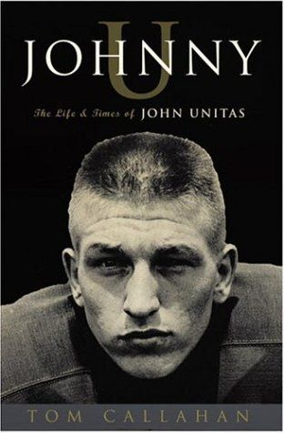 """Johnny U: The Life and Times of John Unitas by Tom Callahan In a time """"when men played football for something less than a living and something more than money,"""" John Unitas was the ultimate quarterback.  - Goodreads #sports #novel"""