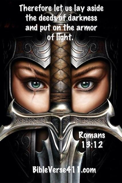 Therefore let us lay aside the deeds of darkness and put on the armor of light. {Romans 13:12}