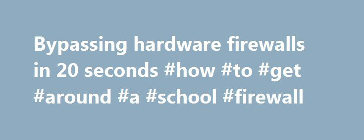 Bypassing hardware firewalls in 20 seconds #how #to #get #around #a #school #firewall http://uk.remmont.com/bypassing-hardware-firewalls-in-20-seconds-how-to-get-around-a-school-firewall/  # Bypassing hardware firewalls in 20 seconds Pen testers, or black hats, sometimes come up against a firewall that blocks backdoor Command and Control (C C) communications. The problem, according to Balazs. is that bad guys can sometimes get around this, but white hats sometimes cannot. There is…
